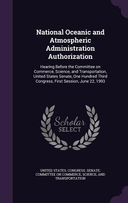 National Oceanic and Atmospheric Administration Authorization: Hearing Before the Committee on Commerce, Science, and Transportation, United States Senate, One Hundred Third Congress, First Session, June 22, 1993  by  United States Congress Senate Committee
