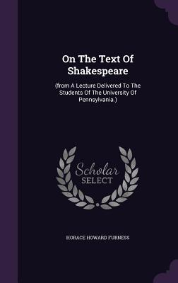 On the Text of Shakespeare:  by  Horace Howard Furness