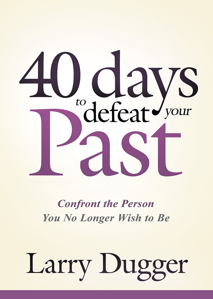 Forty Days to Defeat Your Past: Confront the Person You No Longer Wish to Be  by  Larry Dugger