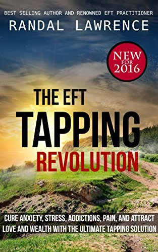 The EFT Tapping Revolution: cure anxiety, stress, addictions, pain, and attract love and wealth with the ultimate tapping solution Randal Lawrence