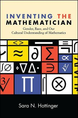 Inventing the Mathematician: Gender, Race, and Our Cultural Understanding of Mathematics Sara N Hottinger