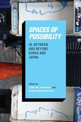 Spaces of Possibility: In, Between, and Beyond Korea and Japan Clark W Sorensen