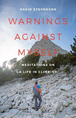 Warnings Against Myself: Meditations on a Life in Climbing  by  David Stevenson