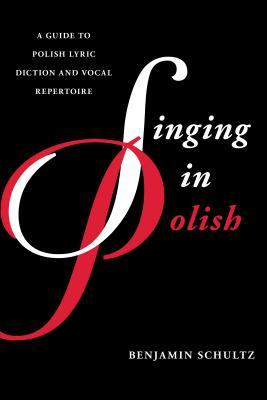 Singing in Polish: A Guide to Polish Lyric Diction and Vocal Repertoire  by  Benjamin Schultz
