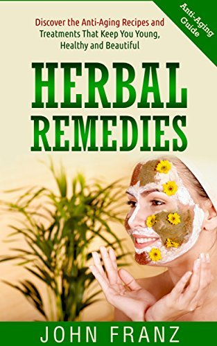 Herbal Remedies: Discover the Anti-Aging Recipes and Treatments That Keep You Young, Healthy and Beautiful  by  John Franz