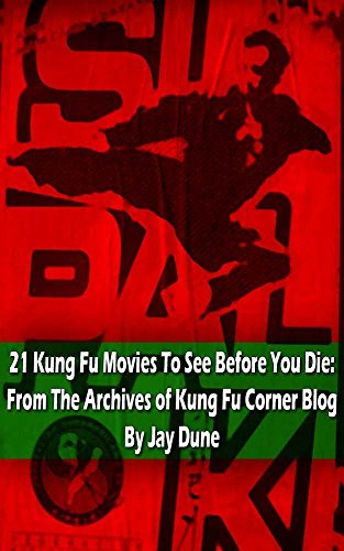 21 Kung Fu Movies To See Before You Die: From The Archives of Kung Fu Corner Blog  by  Jay Dune