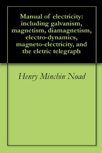 Manual of electricity: including galvanism, magnetism, diamagnetism, electro-dynamics, magneto-electricity, and the eletric telegraph Henry Minchin Noad