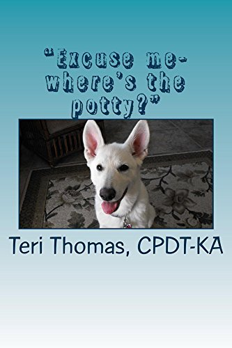 Excuse me...wheres the potty?: How to house train your puppy or dog Teri Thomas CPDT KA
