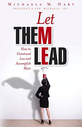 Let Them Lead: How to Command Less and Accomplish More Michaela Hart