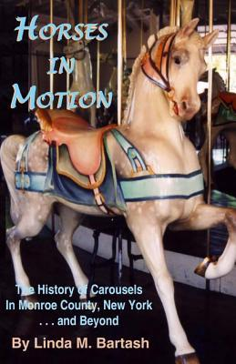 Horses in Motion: The History of Carousels in Monroe County, New York... and Beyond  by  Linda M Bartash