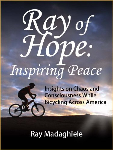 Ray of Hope: Inspiring Peace: Insights on Chaos and Consciousness while Bicycling Across America  by  Ray Madaghiele