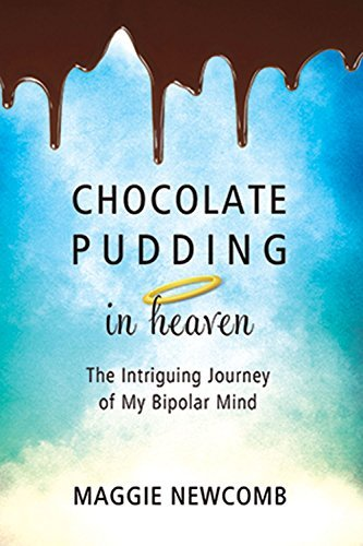 Chocolate Pudding in Heaven: The Intriguing Journey of My Bipolar Mind Maggie Newcomb