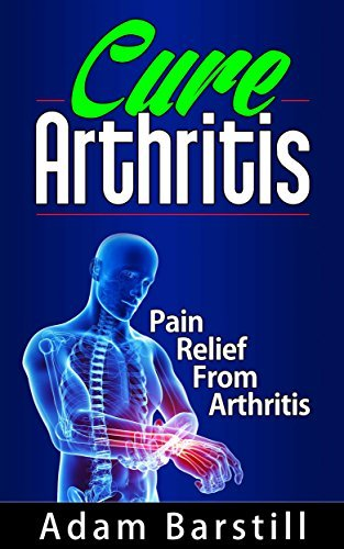 Cure Arthritis - Pain Relief From Arthritis  by  Adam Barstill