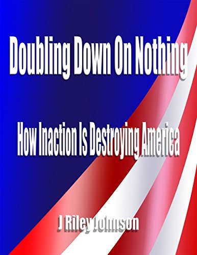 Doubling Down On Nothing: How Inaction Is Destroying America J Riley Johnson
