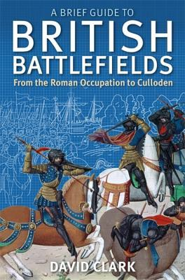 A Brief Guide To British Battlefields: From the Roman Occupation to Culloden  by  David Clark