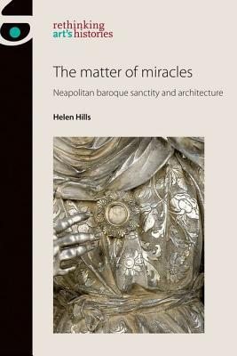 The Matter of Miracles: Neapolitan Baroque Sanctity and Architecture Helen Hills