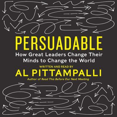 Persuadable: How Great Leaders Change Their Minds to Change The World  by  Al Pittampalli