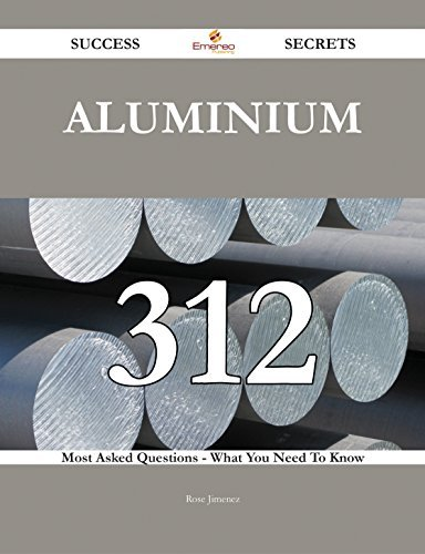 Aluminium 312 Success Secrets - 312 Most Asked Questions On Aluminium - What You Need To Know  by  Rose Jimenez