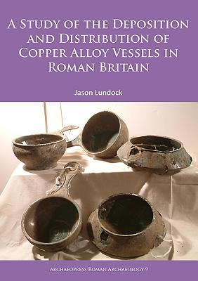 A Study of the Deposition and Distribution of Copper Alloy Vessels in Roman Britain  by  Jason Lundock