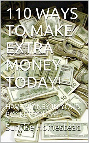 110 WAYS TO MAKE EXTRA MONEY TODAY!: HAVE MONEY IN YOUR POCKET TODAY!  by  Sunrise Homestead
