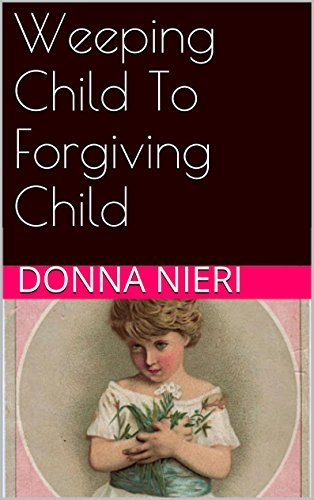 Weeping Child To Forgiving Child Donna Nieri