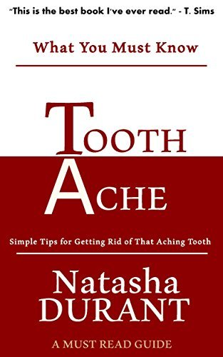 Tooth Ache: Simple Tips for Getting Rid of That Aching Tooth Natasha Durant