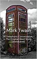 A Telephonic Conversation, The Original Short Story (Annotated): Masterpiece Collection: A Telephonic Conversation, Mark Twain Famous Quotes, Book List, and Biography