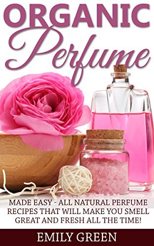Organic Perfume: Made Easy - All Natural Perfume Recipes That Will Make You Smell Great And Fresh All The Time!  by  Emily Green