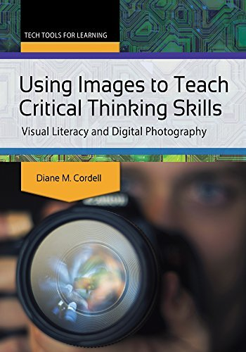 Using Images to Teach Critical Thinking Skills: Visual Literacy and Digital Photography  by  Diane Marie Cordell