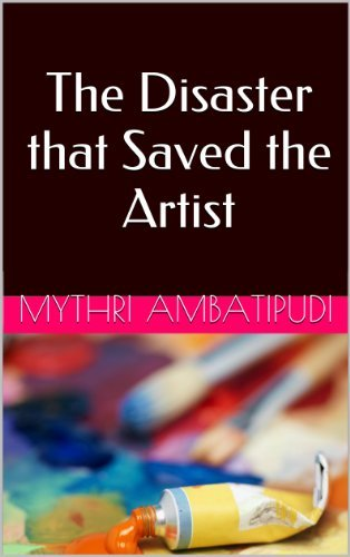 The Disaster that Saved the Artist  by  Mythri Ambatipudi