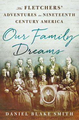Our Family Dreams: The Fletchers Adventures in Nineteenth-Century America  by  Daniel Blake Smith