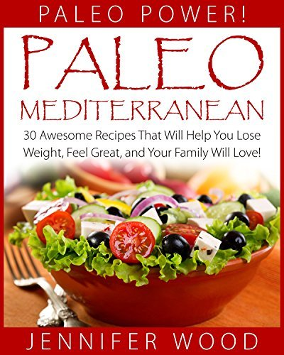 Paleo Mediterranean: 30 Awesome Recipes That Will Help You Lose Weight, Feel Great, and Your Family Will Love! (Paleo Power Series Book 7) Jennifer Wood