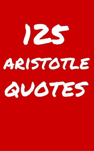 125 Aristotle Quotes: Interesting, Wise And Thoughtful Quotes By Aristotle  by  Robert Taylor