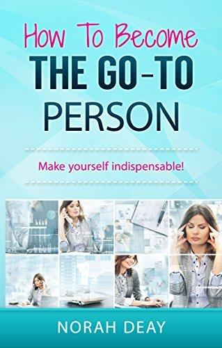 How To Become The Go-To Person: Make yourself indispensable! Norah Deay