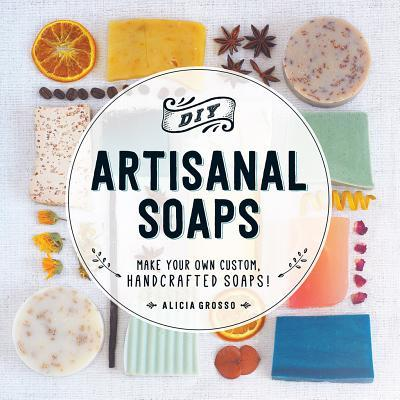 DIY Artisanal Soaps: Make Your Own Custom, Handcrafted Soaps! Alicia Grosso