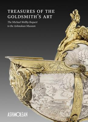 Treasures of the Goldsmiths Art: The Michael Wellby Bequest to the Ashmolean Museum  by  Timothy Wilson