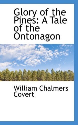 Glory of the Pines: A Tale of the Ontonagon  by  William Chalmers Covert