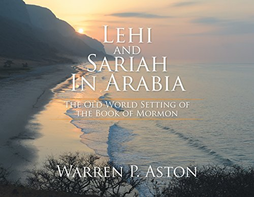 LEHI and SARIAH in ARABIA: The Old World Setting of the Book of Mormon  by  Warren P. Aston