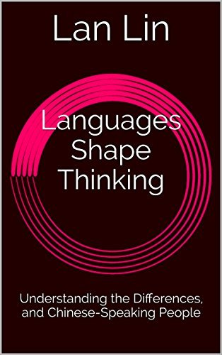 Languages Shape Thinking: Understanding the Differences, and Chinese-Speaking People Lan Lin