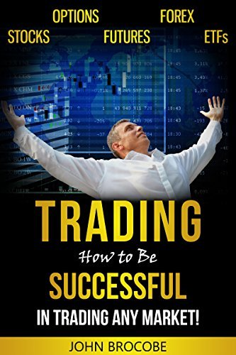 Trading: How to Be Successful in Trading Any Market!: Stocks, Options, Futures, Forex, ETFs John Brocobe