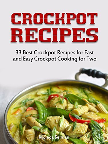 Crock Pot Recipes: 33 Best Crockpot Recipes for Fast and Easy Crockpot Cooking for Two Monica Selman