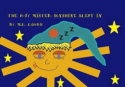 THE DAY MISTER SUNSHINE SLEPT IN  by  M.L. Lough