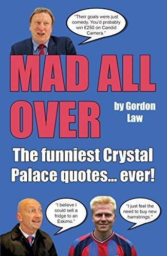 Mad All Over: The funniest Crystal Palace quotes... ever!  by  Gordon Law