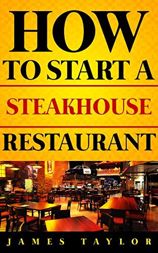 How to Start a Steakhouse Restaurant Without Losing Your Shirt: A Step Step Guide( Steakhouse Restaurant Business Book): How to start a Steakhouse restaurant Guide by James Taylor
