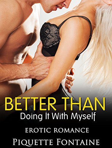 ROMANCE: MENAGE: EROTICA: Better Than Doing It With Myself (New Adult Contemporary Short Stories) Piquette Fontaine