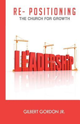 Re-Positioning the Church for Growth Leadership  by  MR Gilbert Gordon Jr