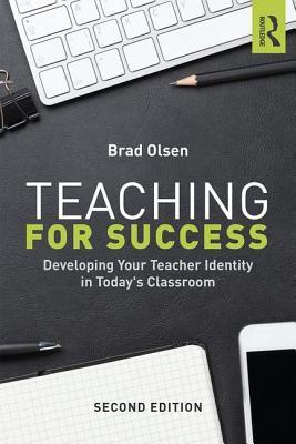 Teaching for Success: Developing Your Teacher Identity in Todays Classroom  by  Brad Olsen