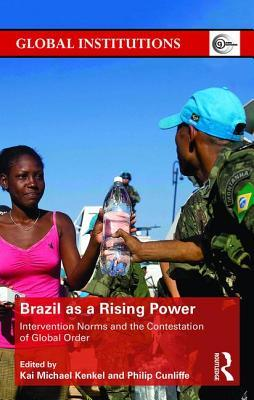 Brazil as a Rising Power: Intervention Norms and the Contestation of Global Order Philip Cunliffe