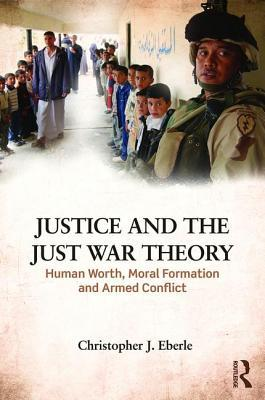 Justice and the Just War Tradition: Human Worth, Moral Formation, and Armed Conflict Christopher J Eberle
