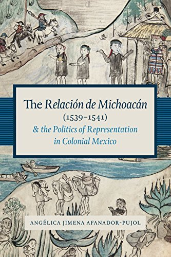 The Relación de Michoacán (1539-1541) and the Politics of Representation in Colonial Mexico (Recovering Languages and Literacies of the Americas) Angelica Jimena Afanador-Pujol